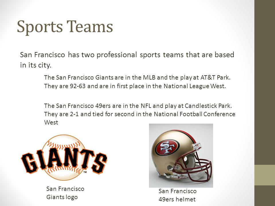 Sports Teams San Francisco has two professional sports teams that are based in its city. The San Francisco Giants are in the MLB and the play at AT&T