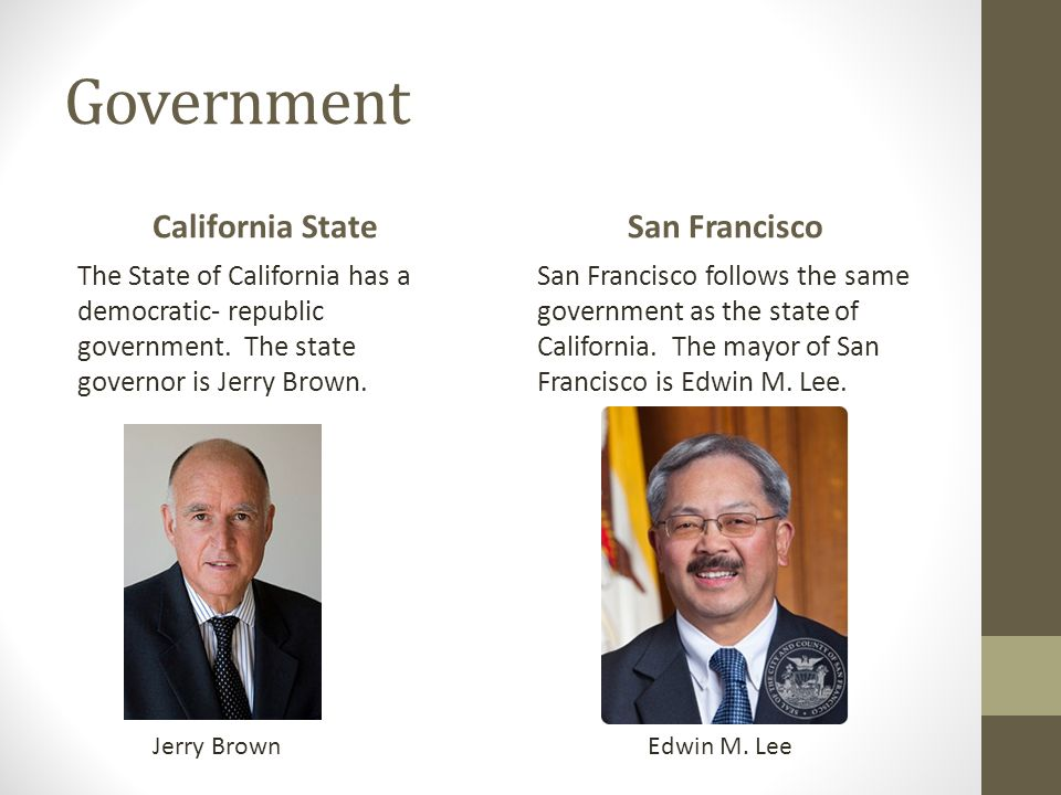 Government California State The State of California has a democratic- republic government. The state governor is Jerry Brown. San Francisco San Franci