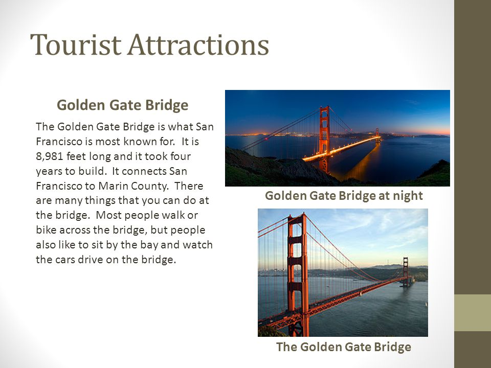 Tourist Attractions Golden Gate Bridge The Golden Gate Bridge is what San Francisco is most known for. It is 8,981 feet long and it took four years to