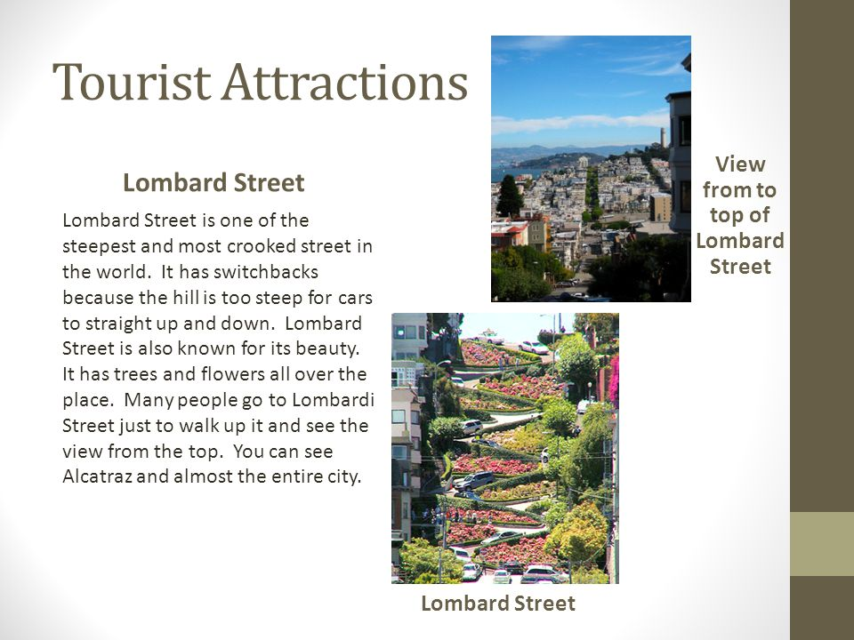 Tourist Attractions Lombard Street Lombard Street is one of the steepest and most crooked street in the world. It has switchbacks because the hill is