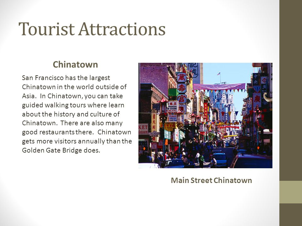 Tourist Attractions Chinatown San Francisco has the largest Chinatown in the world outside of Asia. In Chinatown, you can take guided walking tours wh