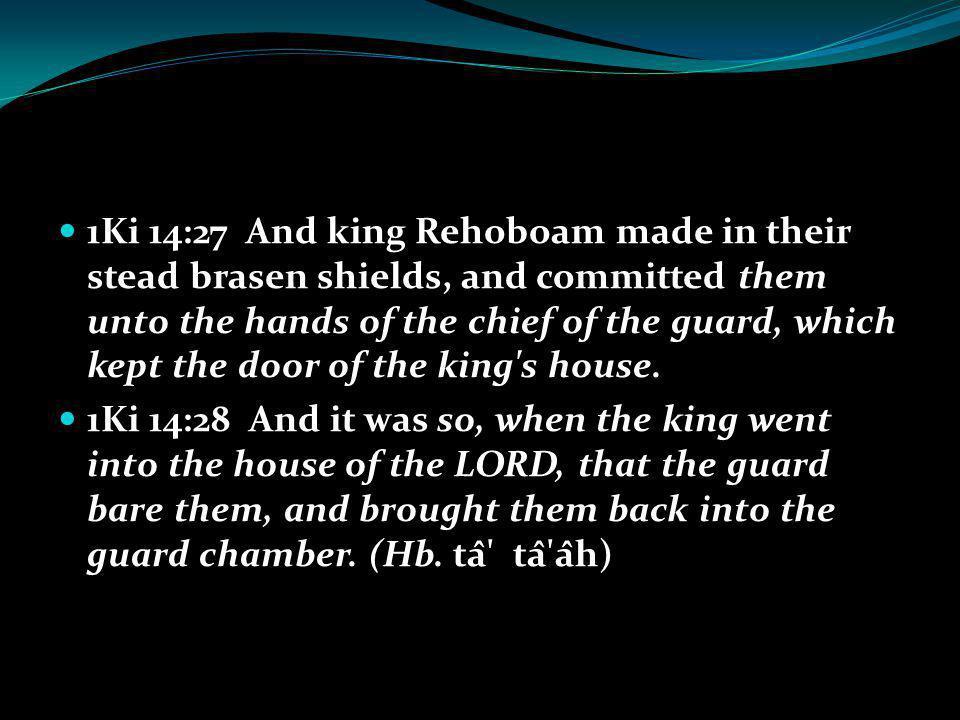 1Ki 14:27 And king Rehoboam made in their stead brasen shields, and committed them unto the hands of the chief of the guard, which kept the door of the king s house.