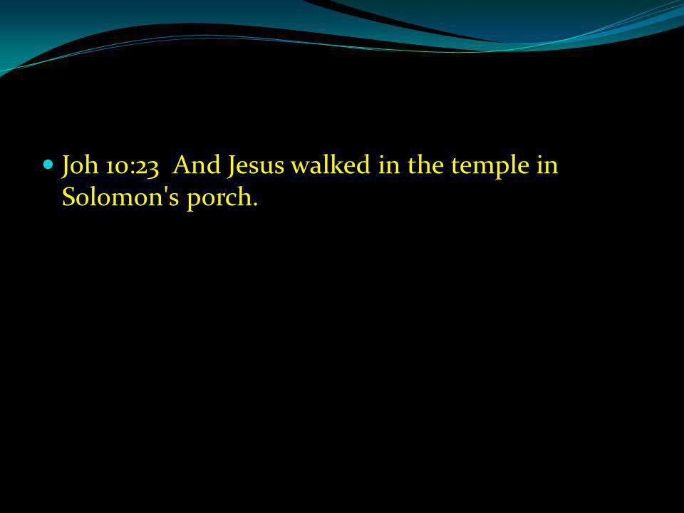 Joh 10:23 And Jesus walked in the temple in Solomon s porch.