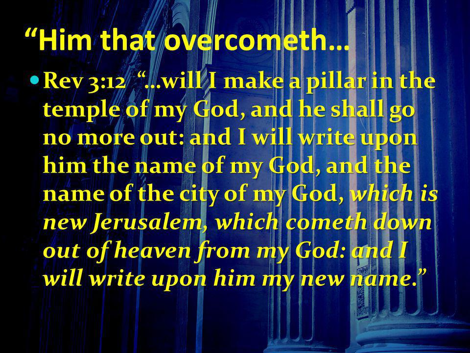 Him that overcometh… Rev 3:12 …will I make a pillar in the temple of my God, and he shall go no more out: and I will write upon him the name of my God, and the name of the city of my God, which is new Jerusalem, which cometh down out of heaven from my God: and I will write upon him my new name.