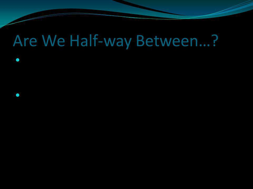 Are We Half-way Between…. Eze 8:15 Then said he unto me, Hast thou seen this, O son of man.