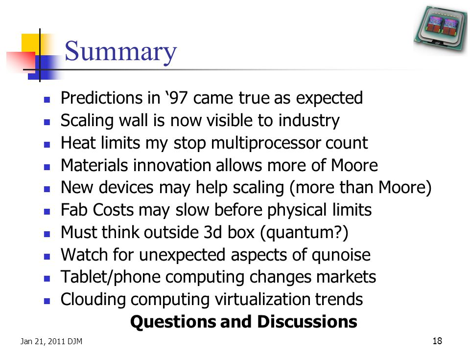 Jan 21, 2011 DJM 18 Summary Predictions in 97 came true as expected Scaling wall is now visible to industry Heat limits my stop multiprocessor count Materials innovation allows more of Moore New devices may help scaling (more than Moore) Fab Costs may slow before physical limits Must think outside 3d box (quantum?) Watch for unexpected aspects of qunoise Tablet/phone computing changes markets Clouding computing virtualization trends Questions and Discussions