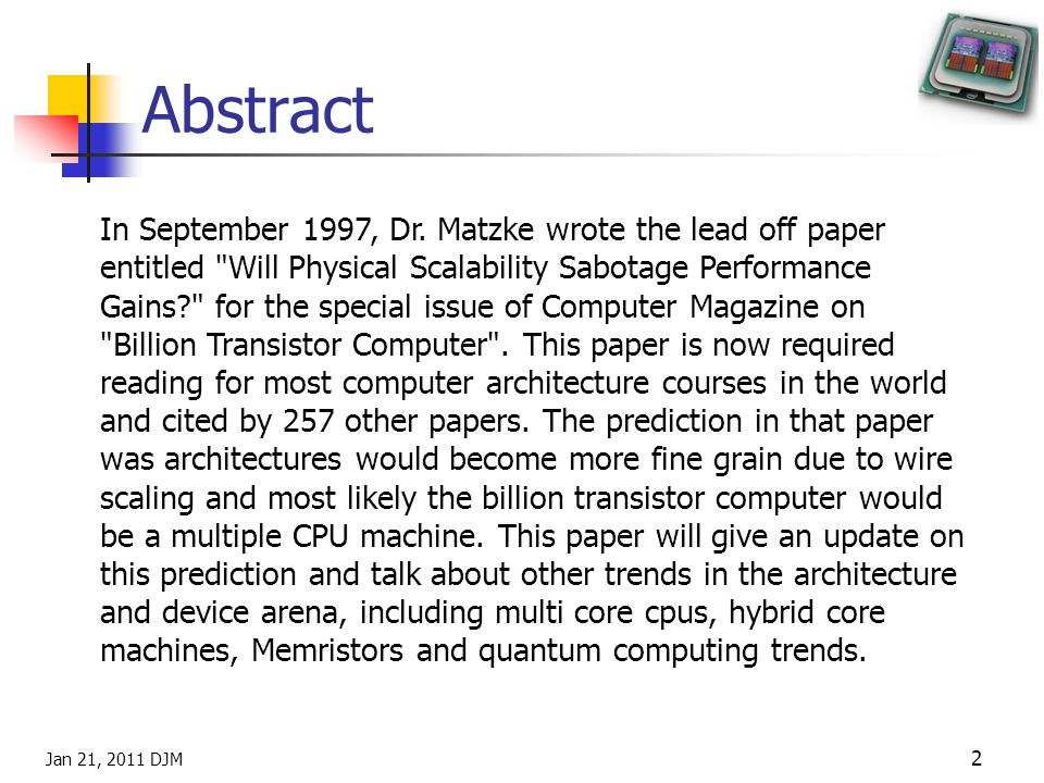 Jan 21, 2011 DJM 3 Introduction and Outline Topics in Presentation Review of Wire Scaling Prediction Billion Transistor computers Current Multi-core processors – Core Wars Process Trends and Intel roadmap Limits of semiconductor/computer scaling Design Trends Memristor Fundamentals Scaling predictions Summary