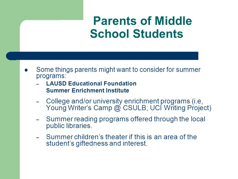 Parents of Middle School Students Some things parents might want to consider for summer programs: – LAUSD Educational Foundation Summer Enrichment Institute – College and/or university enrichment programs (i.e, Young Writers Camp @ CSULB; UCI Writing Project) – Summer reading programs offered through the local public libraries.