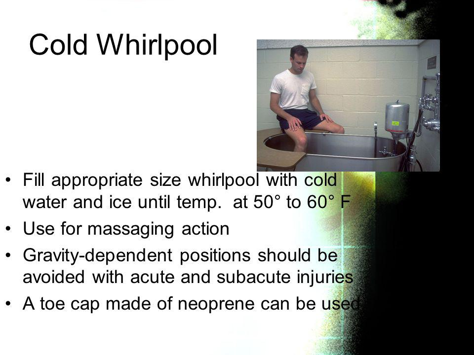 Cold Whirlpool Fill appropriate size whirlpool with cold water and ice until temp. at 50° to 60° F Use for massaging action Gravity-dependent position