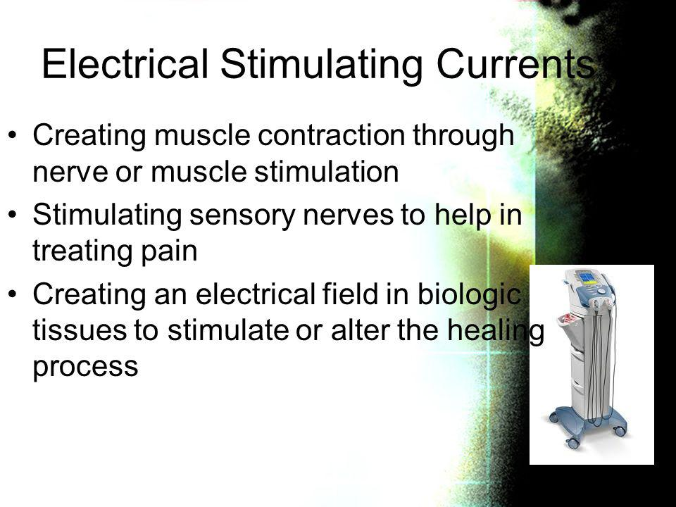 Electrical Stimulating Currents Creating muscle contraction through nerve or muscle stimulation Stimulating sensory nerves to help in treating pain Cr