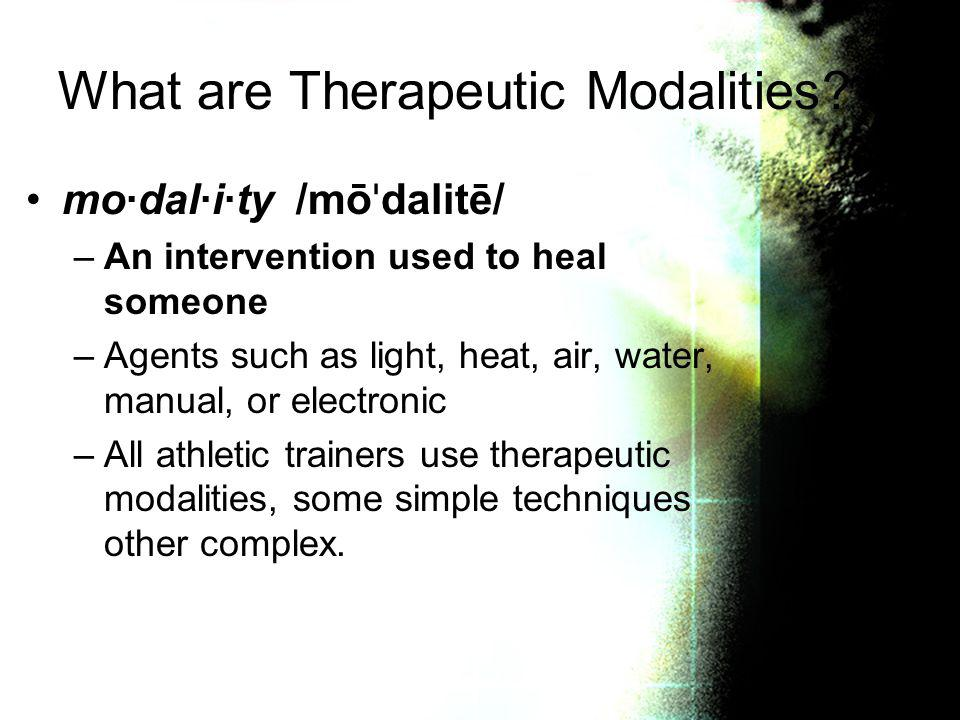 What are Therapeutic Modalities? mo·dal·i·ty /mō ˈ dalitē/ –An intervention used to heal someone –Agents such as light, heat, air, water, manual, or e