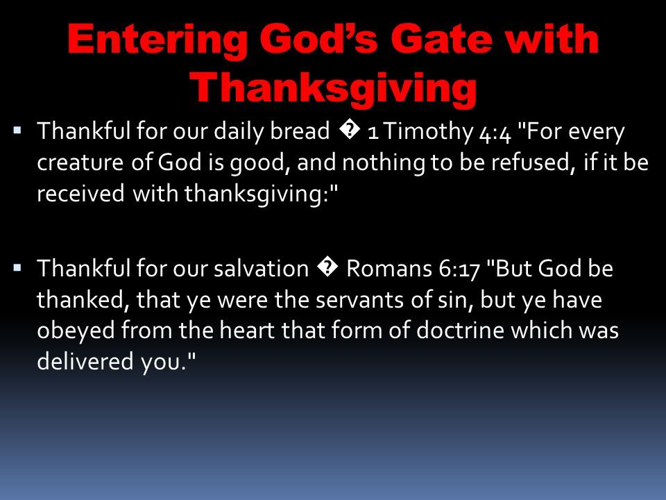 Entering Gods Gate with Thanksgiving Thankful for our daily bread 1 Timothy 4:4 For every creature of God is good, and nothing to be refused, if it be received with thanksgiving: Thankful for our salvation Romans 6:17 But God be thanked, that ye were the servants of sin, but ye have obeyed from the heart that form of doctrine which was delivered you.