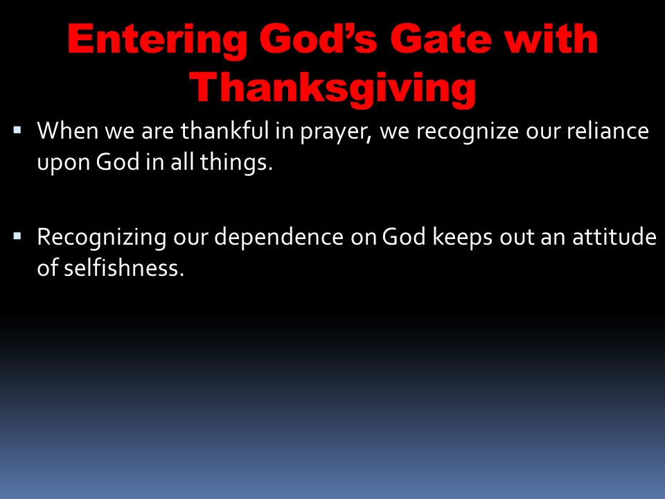 Entering Gods Gate with Thanksgiving When we are thankful in prayer, we recognize our reliance upon God in all things.