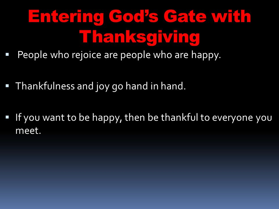 Entering Gods Gate with Thanksgiving People who rejoice are people who are happy.