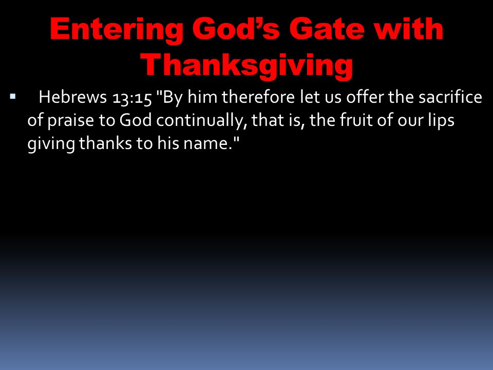 Entering Gods Gate with Thanksgiving Hebrews 13:15 By him therefore let us offer the sacrifice of praise to God continually, that is, the fruit of our lips giving thanks to his name.