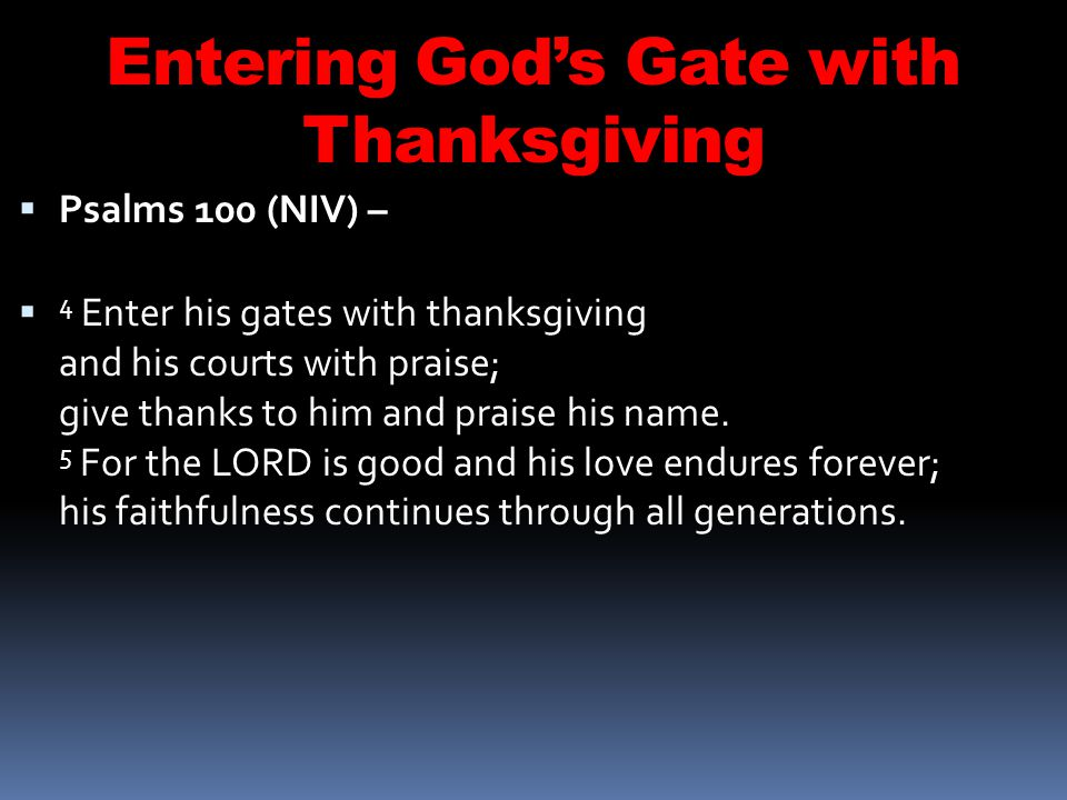 Entering Gods Gate with Thanksgiving Psalms 100 (NIV) – 4 Enter his gates with thanksgiving and his courts with praise; give thanks to him and praise his name.