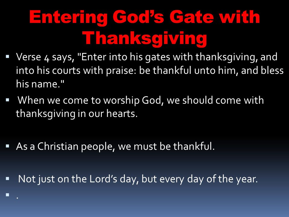 Entering Gods Gate with Thanksgiving Verse 4 says, Enter into his gates with thanksgiving, and into his courts with praise: be thankful unto him, and bless his name. When we come to worship God, we should come with thanksgiving in our hearts.