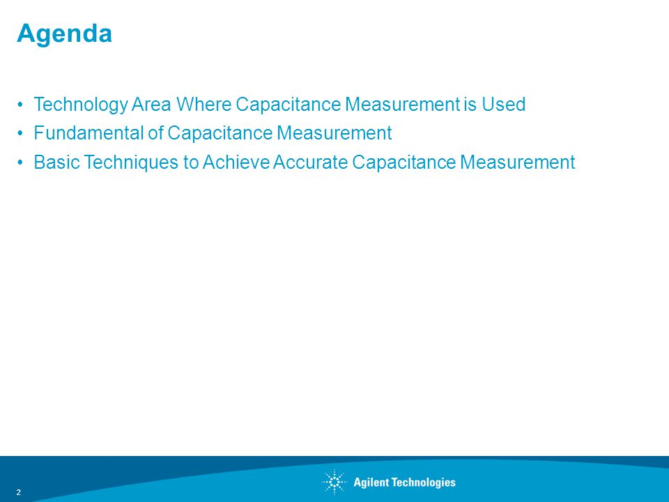 Agenda Technology Area Where Capacitance Measurement is Used Fundamental of Capacitance Measurement Basic Techniques to Achieve Accurate Capacitance Measurement 2