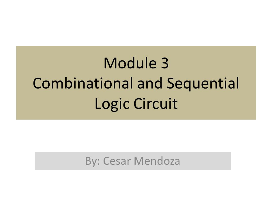 Module 3 Combinational and Sequential Logic Circuit By: Cesar Mendoza