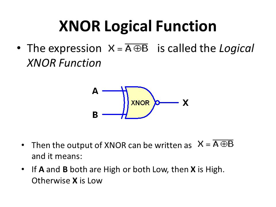 XNOR Logical Function The expression is called the Logical XNOR Function Then the output of XNOR can be written as and it means: If A and B both are High or both Low, then X is High.