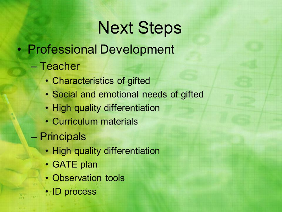 Next Steps Professional Development –Teacher Characteristics of gifted Social and emotional needs of gifted High quality differentiation Curriculum materials –Principals High quality differentiation GATE plan Observation tools ID process
