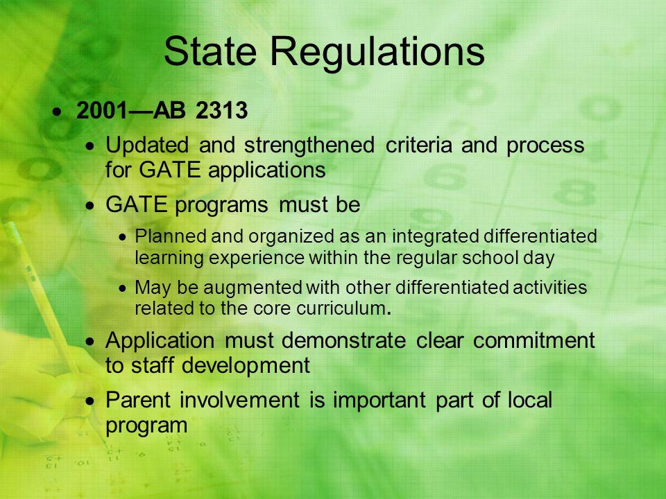 2001AB 2313 Updated and strengthened criteria and process for GATE applications GATE programs must be Planned and organized as an integrated differentiated learning experience within the regular school day May be augmented with other differentiated activities related to the core curriculum.