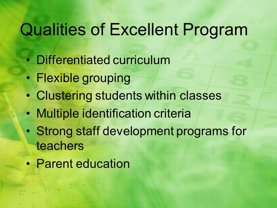 Qualities of Excellent Program Differentiated curriculum Flexible grouping Clustering students within classes Multiple identification criteria Strong staff development programs for teachers Parent education