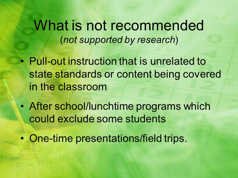 What is not recommended (not supported by research) Pull-out instruction that is unrelated to state standards or content being covered in the classroom After school/lunchtime programs which could exclude some students One-time presentations/field trips.