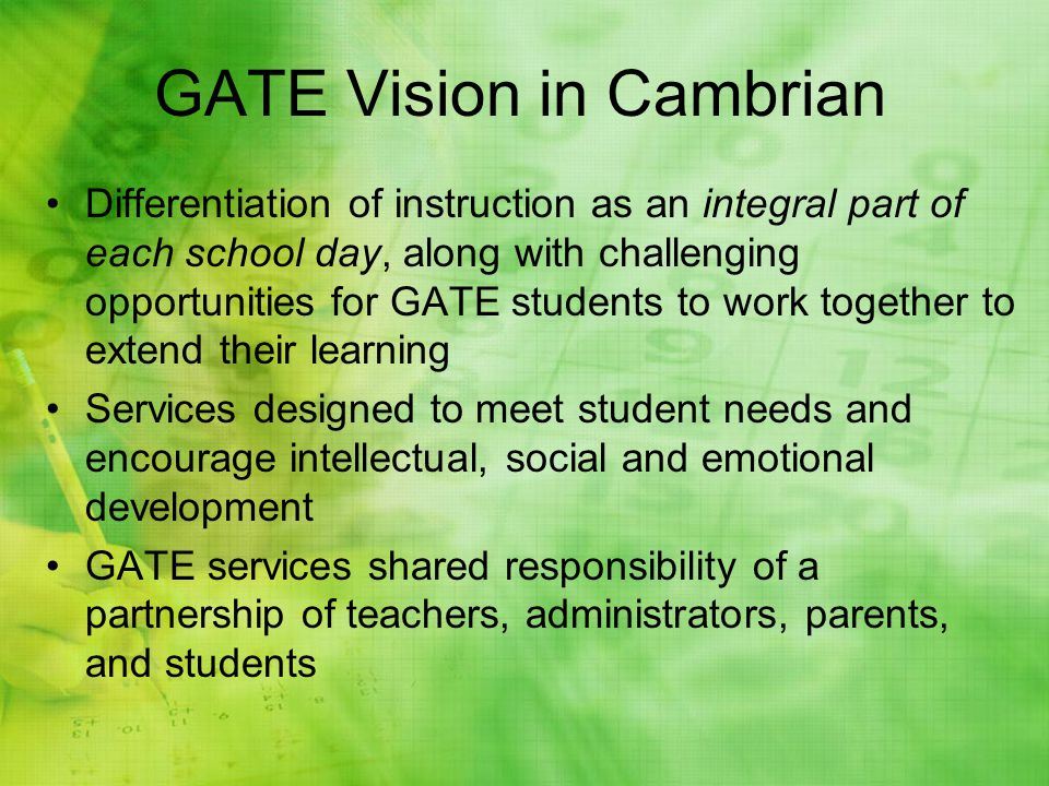 GATE Vision in Cambrian Differentiation of instruction as an integral part of each school day, along with challenging opportunities for GATE students to work together to extend their learning Services designed to meet student needs and encourage intellectual, social and emotional development GATE services shared responsibility of a partnership of teachers, administrators, parents, and students