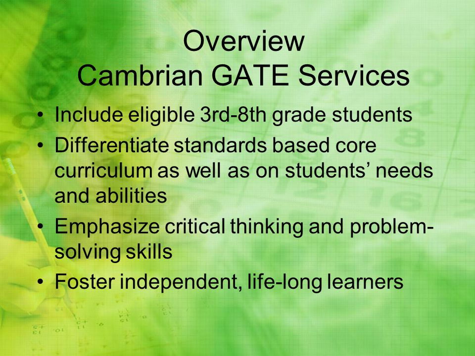 Overview Cambrian GATE Services Include eligible 3rd-8th grade students Differentiate standards based core curriculum as well as on students needs and abilities Emphasize critical thinking and problem- solving skills Foster independent, life-long learners