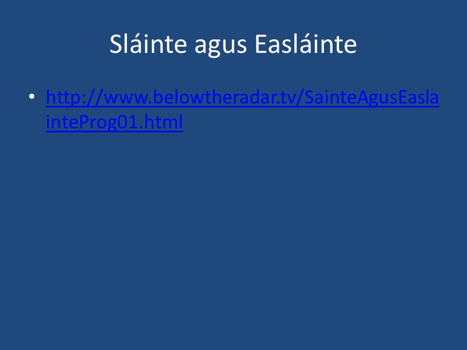 Sláinte agus Easláinte http://www.belowtheradar.tv/SainteAgusEasla inteProg01.html http://www.belowtheradar.tv/SainteAgusEasla inteProg01.html