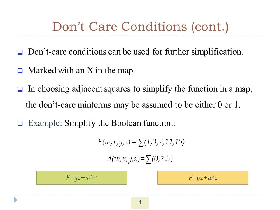 Dont Care Conditions (cont.) 4 Dont-care conditions can be used for further simplification. Marked with an X in the map. In choosing adjacent squares