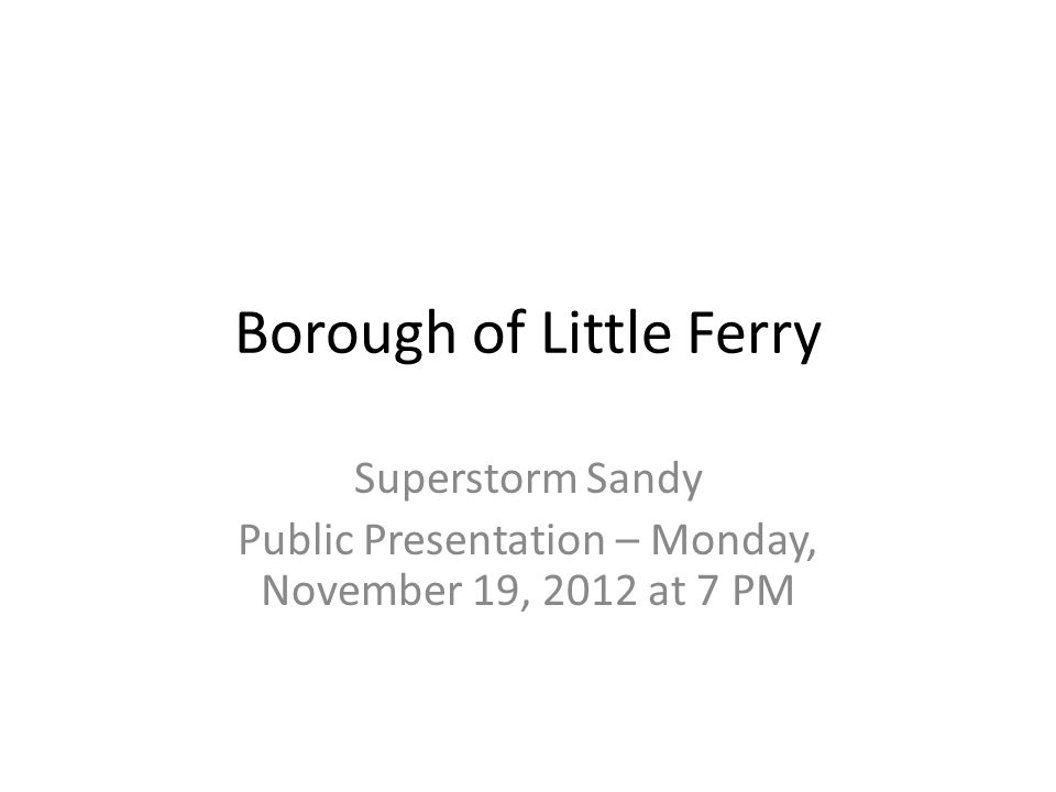 Borough of Little Ferry Superstorm Sandy Public Presentation – Monday, November 19, 2012 at 7 PM