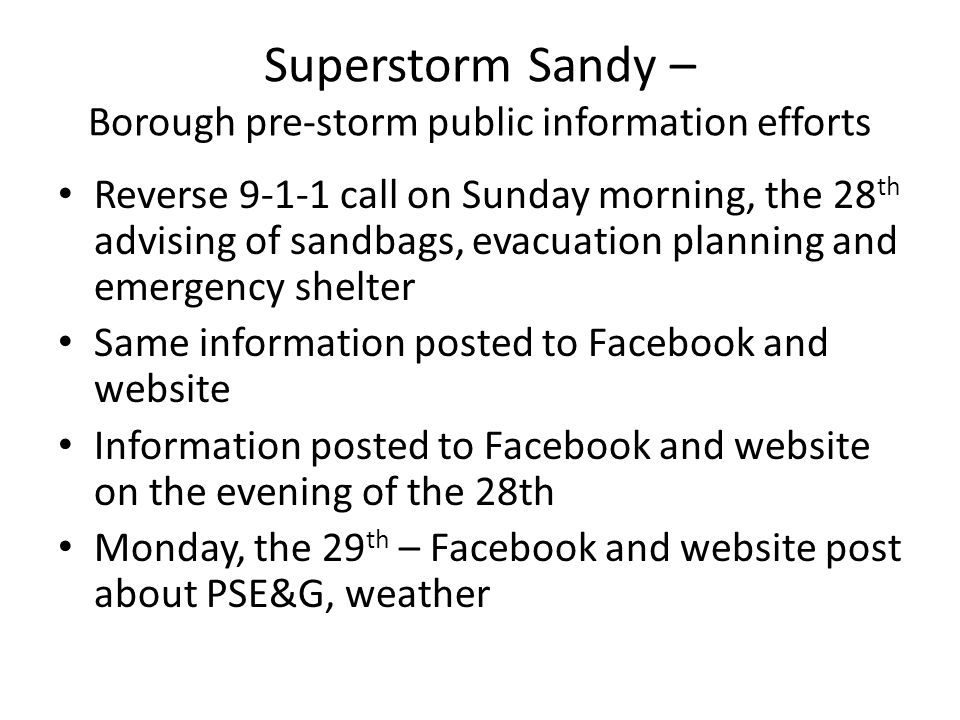 Superstorm Sandy – Borough pre-storm public information efforts Reverse 9-1-1 call on Sunday morning, the 28 th advising of sandbags, evacuation planning and emergency shelter Same information posted to Facebook and website Information posted to Facebook and website on the evening of the 28th Monday, the 29 th – Facebook and website post about PSE&G, weather