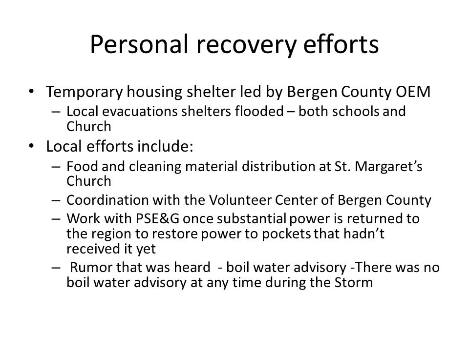 Personal recovery efforts Temporary housing shelter led by Bergen County OEM – Local evacuations shelters flooded – both schools and Church Local efforts include: – Food and cleaning material distribution at St.