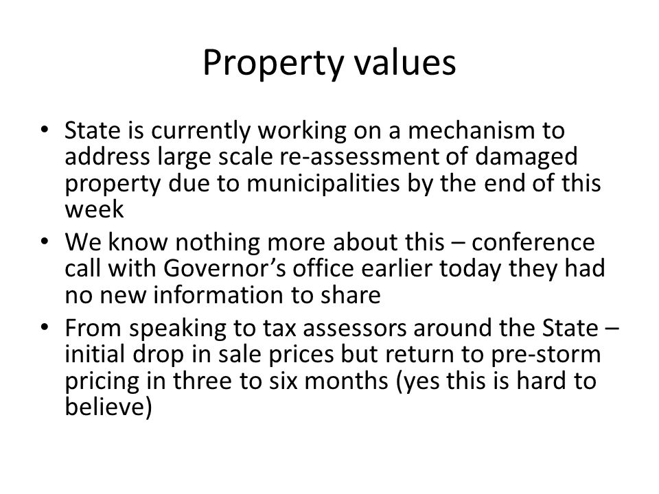 Property values State is currently working on a mechanism to address large scale re-assessment of damaged property due to municipalities by the end of this week We know nothing more about this – conference call with Governors office earlier today they had no new information to share From speaking to tax assessors around the State – initial drop in sale prices but return to pre-storm pricing in three to six months (yes this is hard to believe)