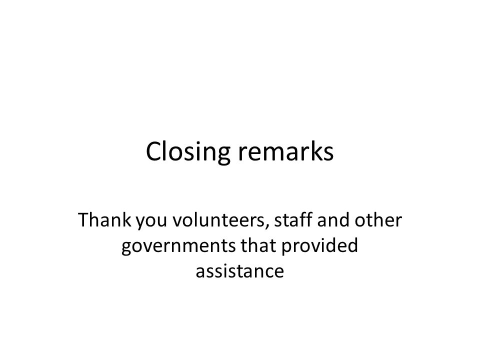 Closing remarks Thank you volunteers, staff and other governments that provided assistance