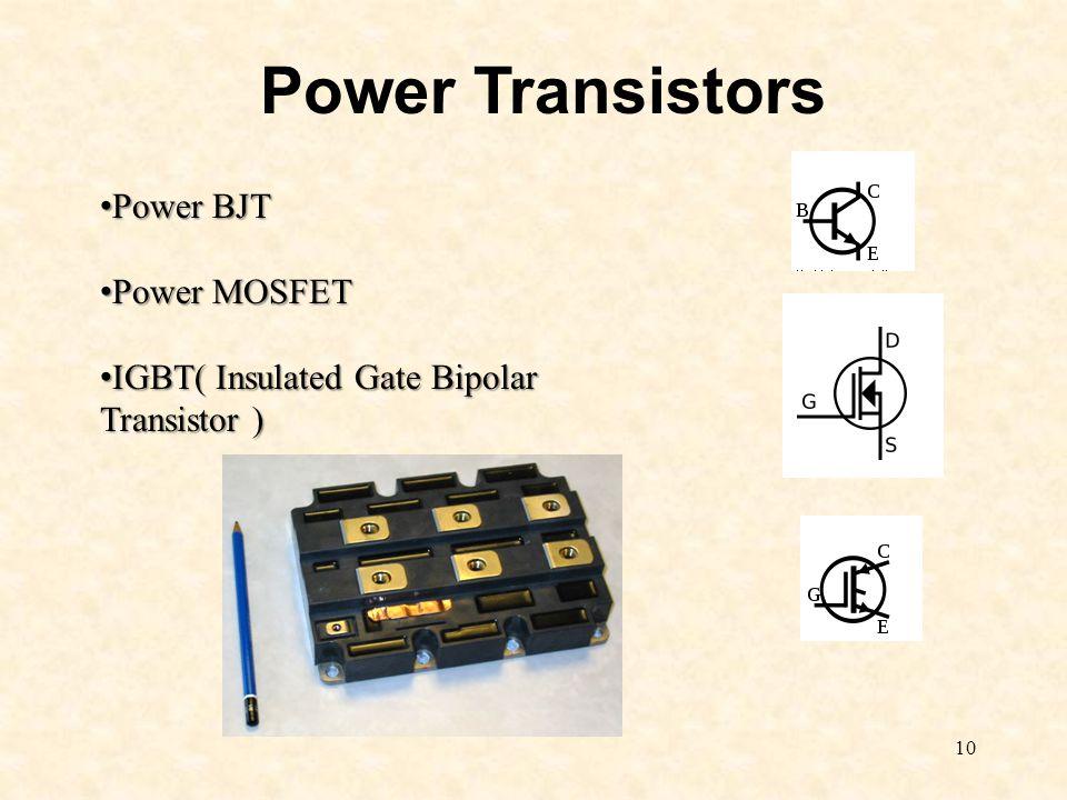 10 Power Transistors Power BJT Power BJT Power MOSFET Power MOSFET IGBT( Insulated Gate Bipolar Transistor ) IGBT( Insulated Gate Bipolar Transistor )