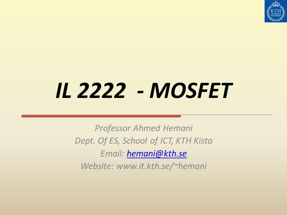 IL 2222 - MOSFET Professor Ahmed Hemani Dept. Of ES, School of ICT, KTH Kista Email: hemani@kth.sehemani@kth.se Website: www.it.kth.se/~hemani