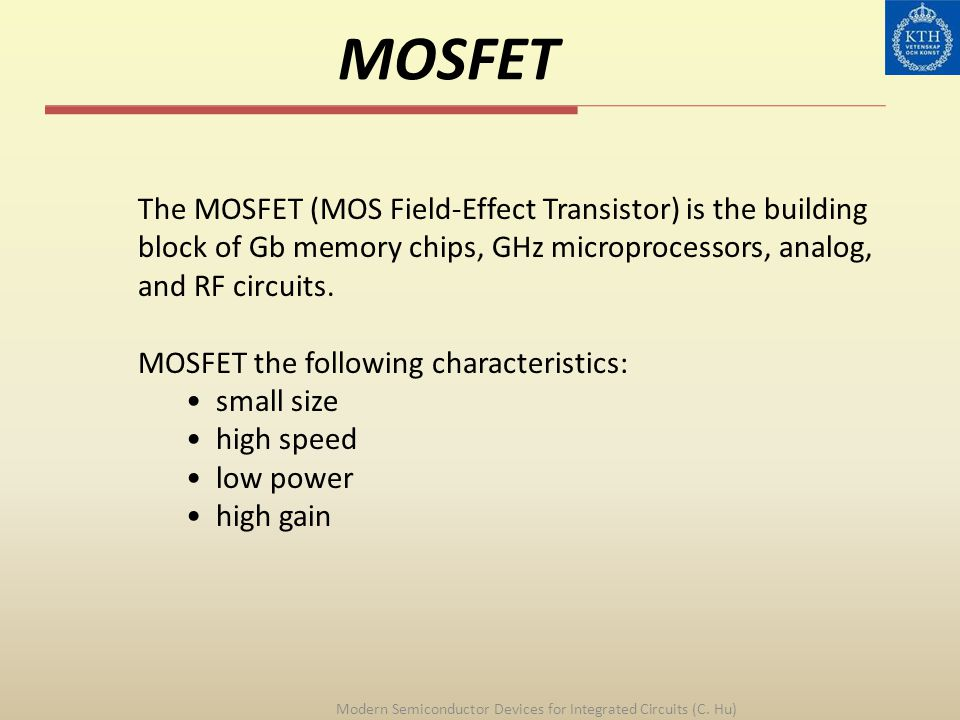 MOSFET Modern Semiconductor Devices for Integrated Circuits (C. Hu) The MOSFET (MOS Field-Effect Transistor) is the building block of Gb memory chips,