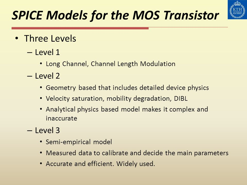 Three Levels – Level 1 Long Channel, Channel Length Modulation – Level 2 Geometry based that includes detailed device physics Velocity saturation, mob