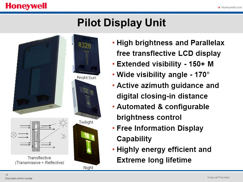 Honeywell Proprietary Honeywell.com 10 Document control number High brightness and Parallelax free transflective LCD display Extended visibility - 150+ M Wide visibility angle - 170° Active azimuth guidance and digital closing-in distance Automated & configurable brightness control Free Information Display Capability Highly energy efficient and Extreme long lifetime Bright Sun Night Twilight Transflective (Transmissive + Reflective) Pilot Display Unit