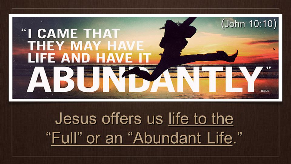 ( John 10:10 ) Jesus offers us life to theFull or an Abundant Life.