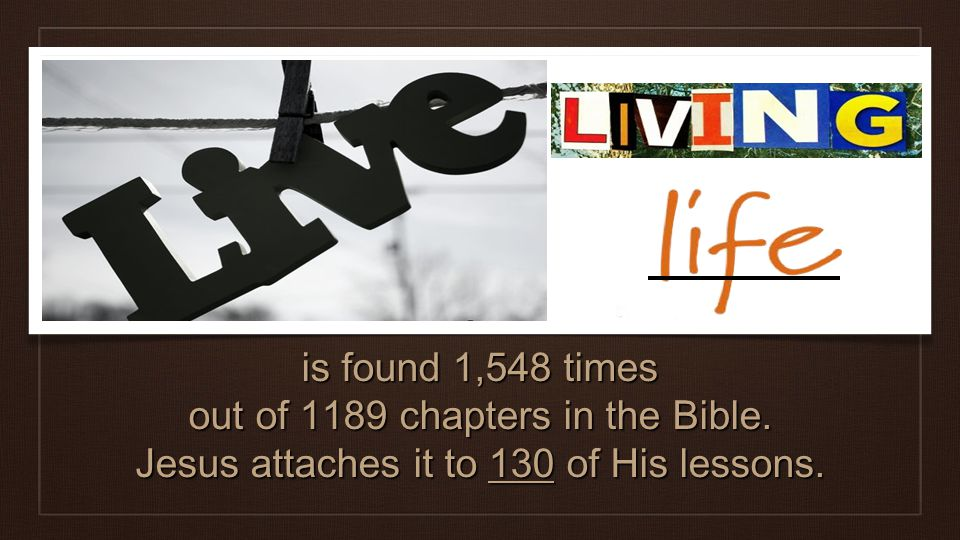 is found 1,548 times out of 1189 chapters in the Bible. Jesus attaches it to 130 of His lessons.