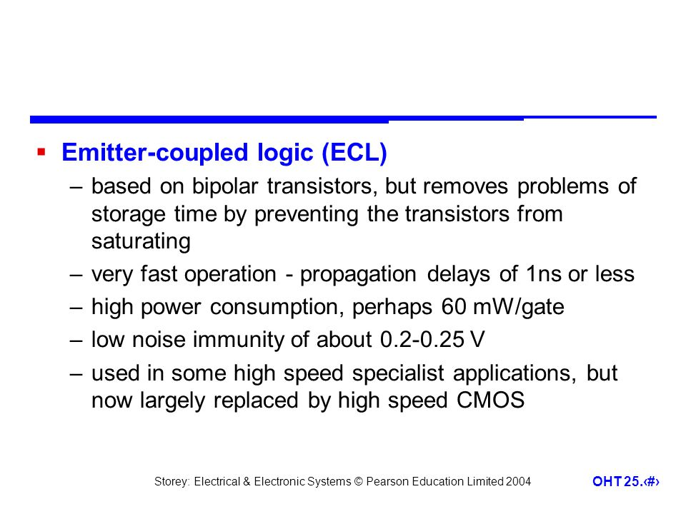 Storey: Electrical & Electronic Systems © Pearson Education Limited 2004 OHT 25.18 Emitter-coupled logic (ECL) –based on bipolar transistors, but remo