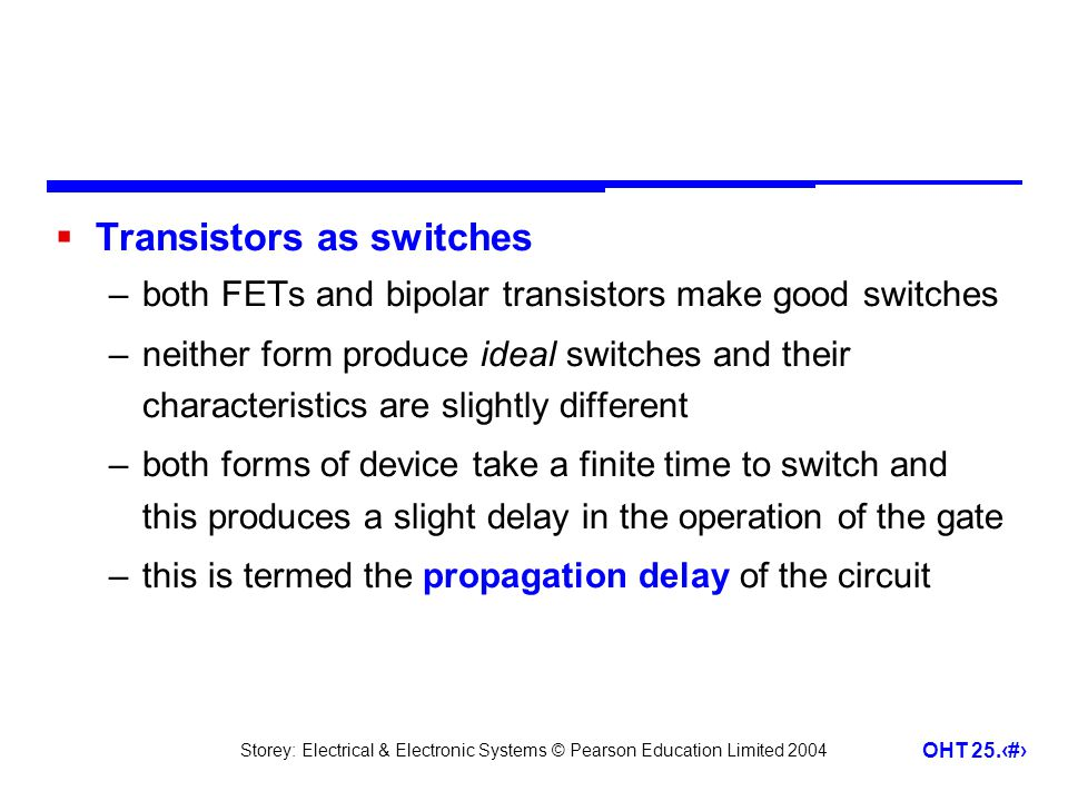 Storey: Electrical & Electronic Systems © Pearson Education Limited 2004 OHT 25.9 Transistors as switches –both FETs and bipolar transistors make good