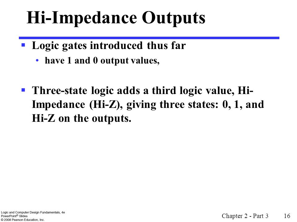 Chapter 2 - Part 3 16 Hi-Impedance Outputs Logic gates introduced thus far have 1 and 0 output values, Three-state logic adds a third logic value, Hi- Impedance (Hi-Z), giving three states: 0, 1, and Hi-Z on the outputs.