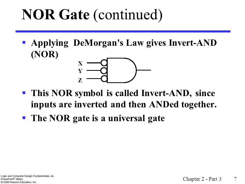Chapter 2 - Part 3 7 NOR Gate (continued) Applying DeMorgan s Law gives Invert-AND (NOR) This NOR symbol is called Invert-AND, since inputs are inverted and then ANDed together.