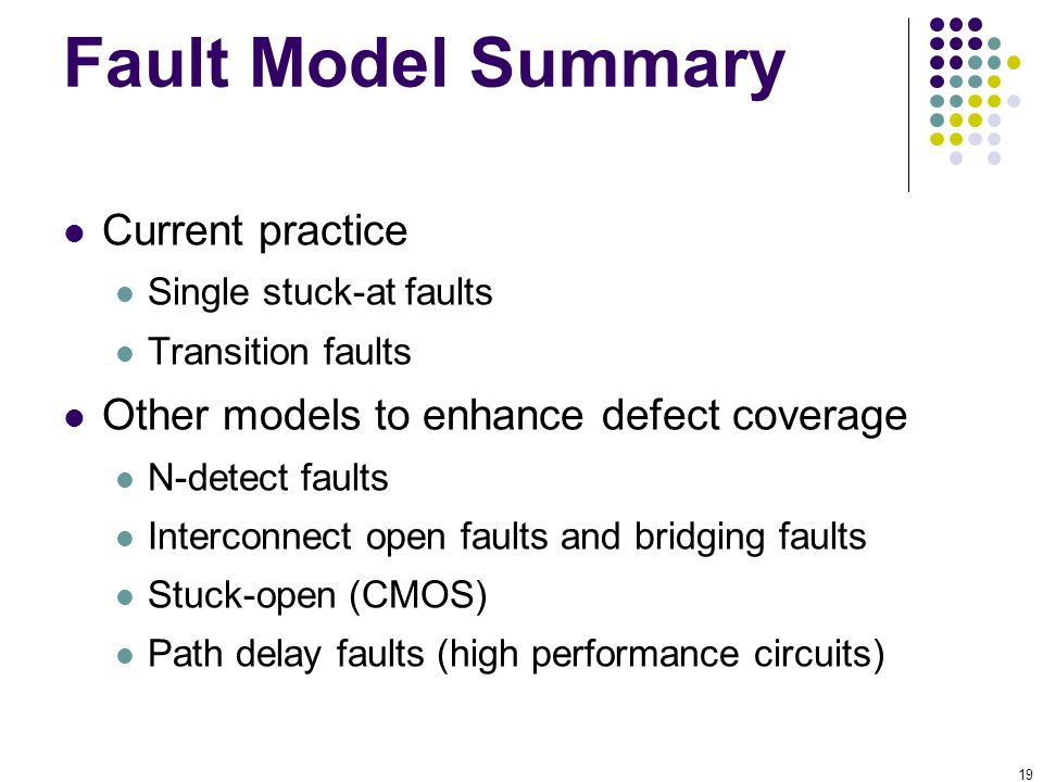 19 Fault Model Summary Current practice Single stuck-at faults Transition faults Other models to enhance defect coverage N-detect faults Interconnect