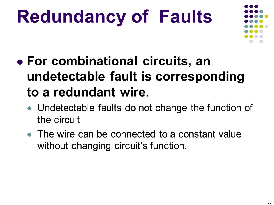 22 Redundancy of Faults For combinational circuits, an undetectable fault is corresponding to a redundant wire. Undetectable faults do not change the
